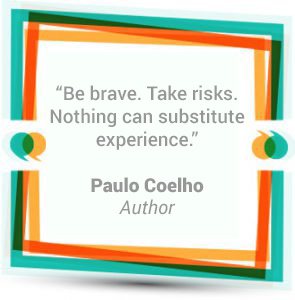 """Be brave. Take risks. Nothing can substitute experience."" - Paulo Coelho - Author"